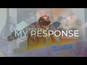 VIDEO: Phil Thompson ft. Jubilee Worship - My Response