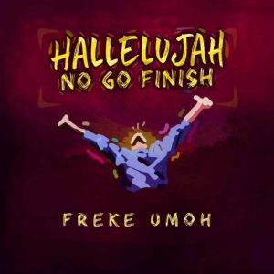 Freke Umoh – Hallelujah No Go Finish
