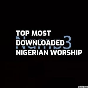 Top Most Downloaded Nigerian Worship Songs 2019