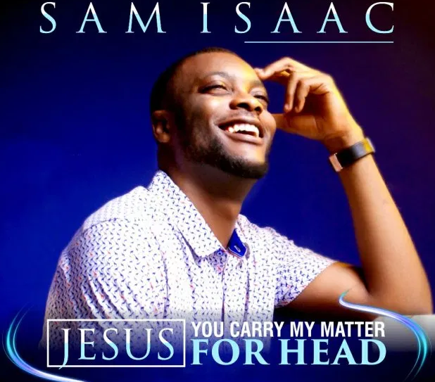 DOWNLOAD MP3: Sam Isaac – Jesus, You Carry My Matter For Head