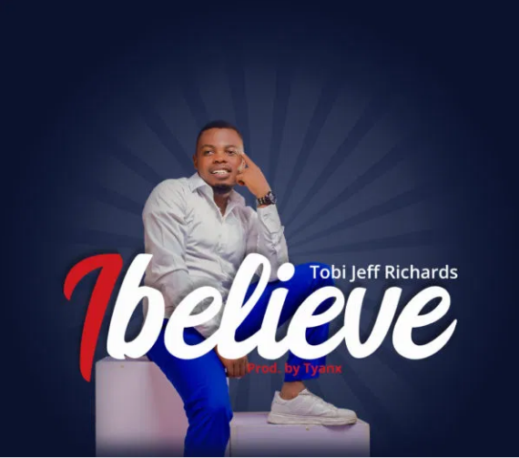 DOWNLOAD MP3: Tobi Jeff Richards – I Believe