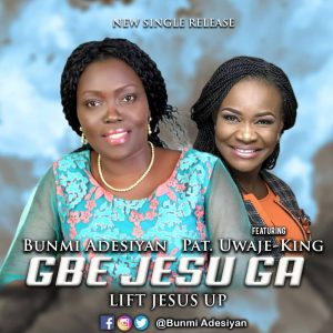 Bunmi Adesiyan Ft Pat Uwaje-King - Gbe Jesu Ga (Lift Jesus Up)