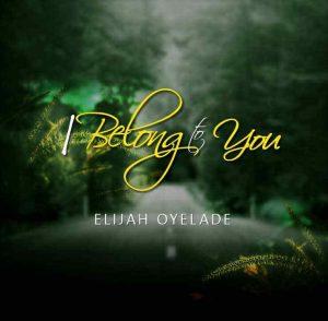 DOWNLOAD MP3: Elijah Oyelade – I Belong to You