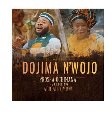 DOWNLOAD MP3: Prospa Ochimana – Dojima N'wojo Ft. Abigail Omonu